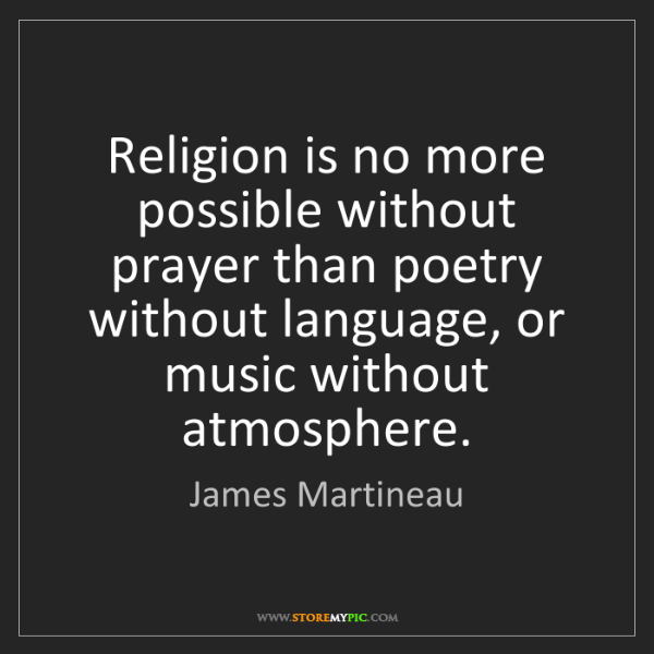James Martineau: Religion is no more possible without prayer than poetry...