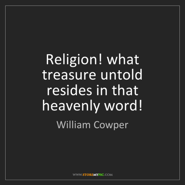 William Cowper: Religion! what treasure untold resides in that heavenly...