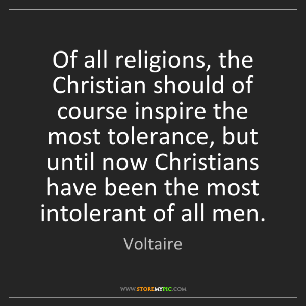 Voltaire: Of all religions, the Christian should of course inspire...