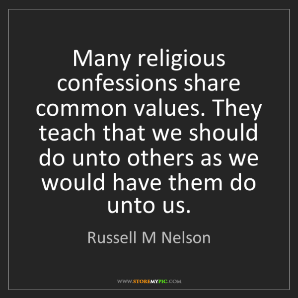 Russell M Nelson: Many religious confessions share common values. They...