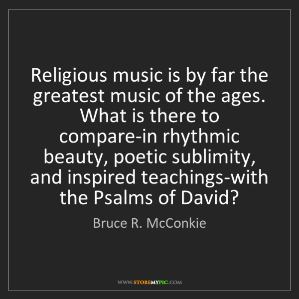 Bruce R. McConkie: Religious music is by far the greatest music of the ages....