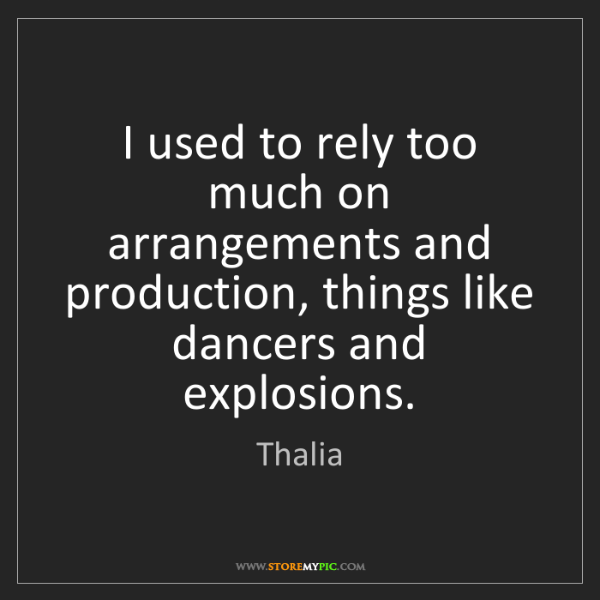 Thalia: I used to rely too much on arrangements and production,...