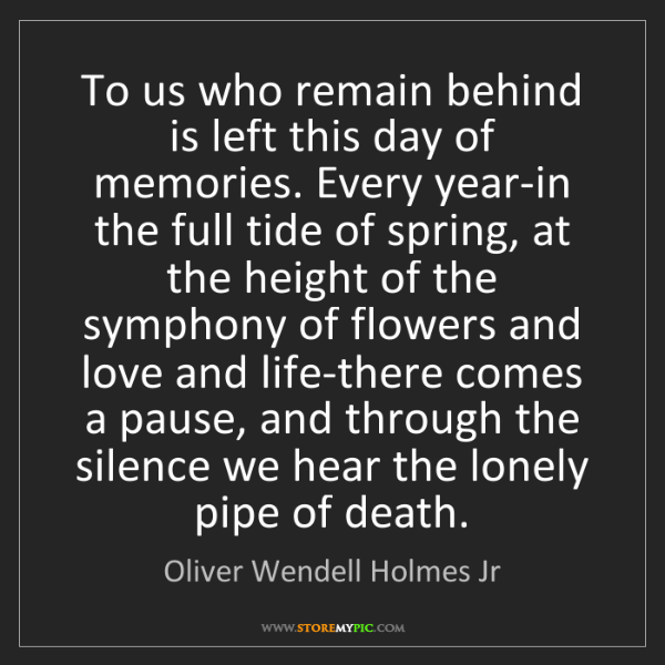Oliver Wendell Holmes Jr: To us who remain behind is left this day of memories....