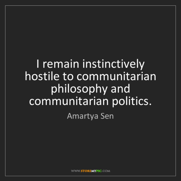 Amartya Sen: I remain instinctively hostile to communitarian philosophy...