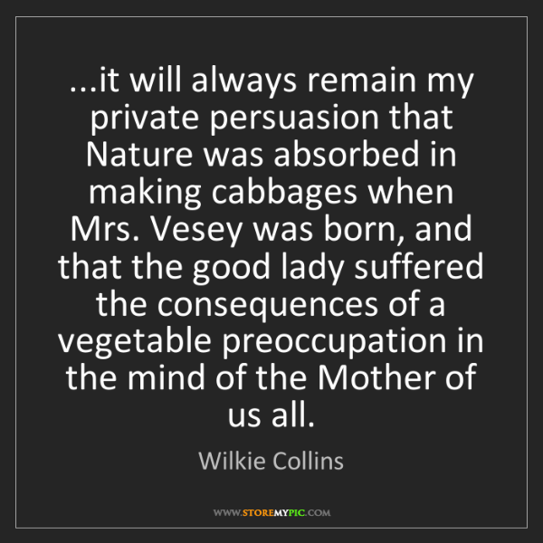 Wilkie Collins: ...it will always remain my private persuasion that Nature...