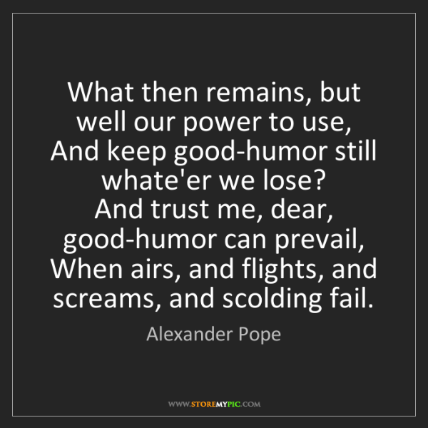Alexander Pope: What then remains, but well our power to use,  And keep...