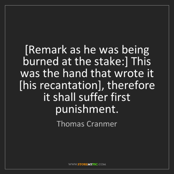 Thomas Cranmer: [Remark as he was being burned at the stake:] This was...