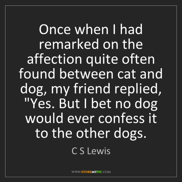C S Lewis: Once when I had remarked on the affection quite often...