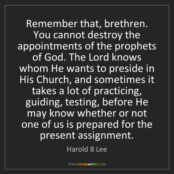 Harold B Lee: Remember that, brethren. You cannot destroy the appointments...