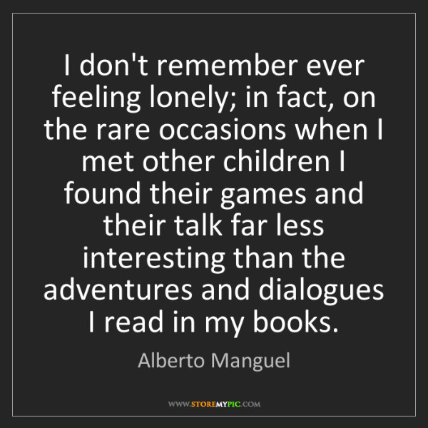 Alberto Manguel: I don't remember ever feeling lonely; in fact, on the...