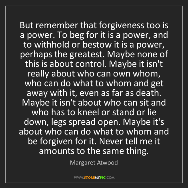 Margaret Atwood: But remember that forgiveness too is a power. To beg...