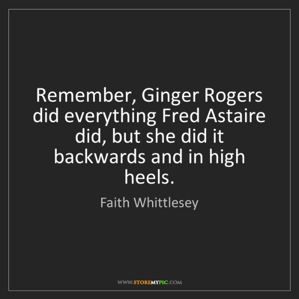 Faith Whittlesey: Remember, Ginger Rogers did everything Fred Astaire did,...
