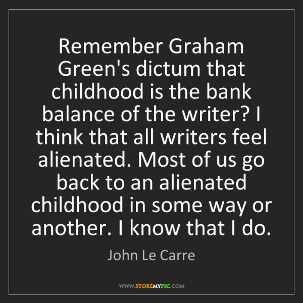 John Le Carre: Remember Graham Green's dictum that childhood is the...