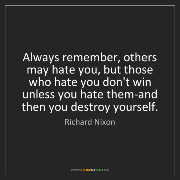 Richard Nixon: Always remember, others may hate you, but those who hate...