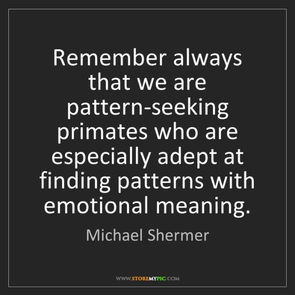 Michael Shermer: Remember always that we are pattern-seeking primates...