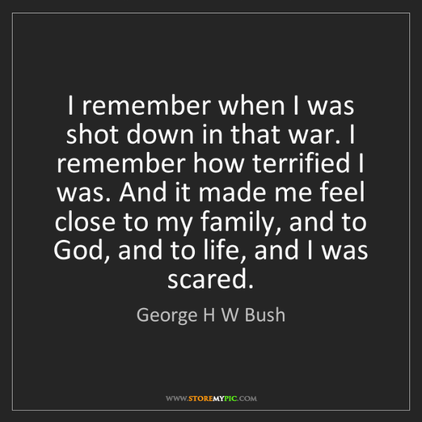 George H W Bush: I remember when I was shot down in that war. I remember...