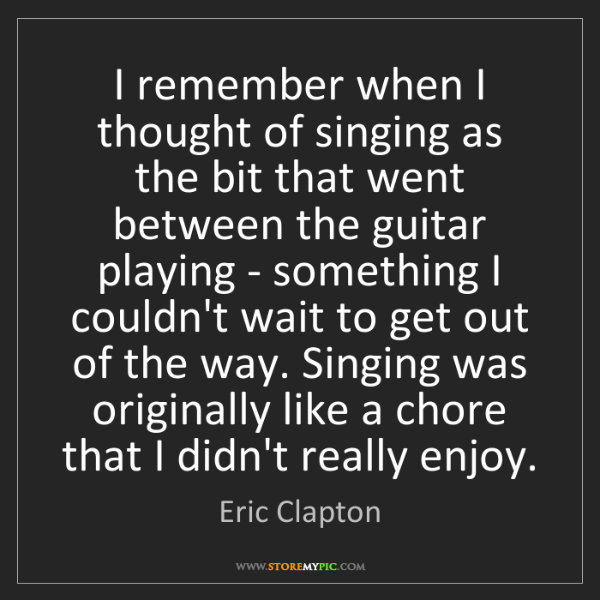 Eric Clapton: I remember when I thought of singing as the bit that...