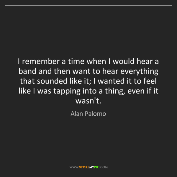 Alan Palomo: I remember a time when I would hear a band and then want...