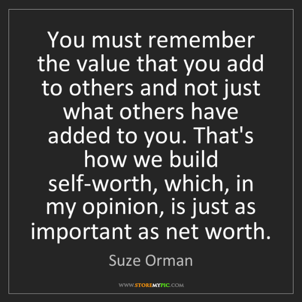 Suze Orman: You must remember the value that you add to others and...