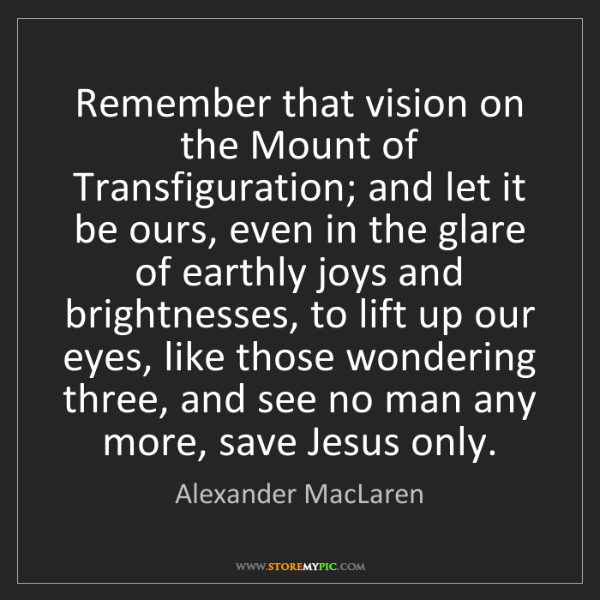 Alexander MacLaren: Remember that vision on the Mount of Transfiguration;...