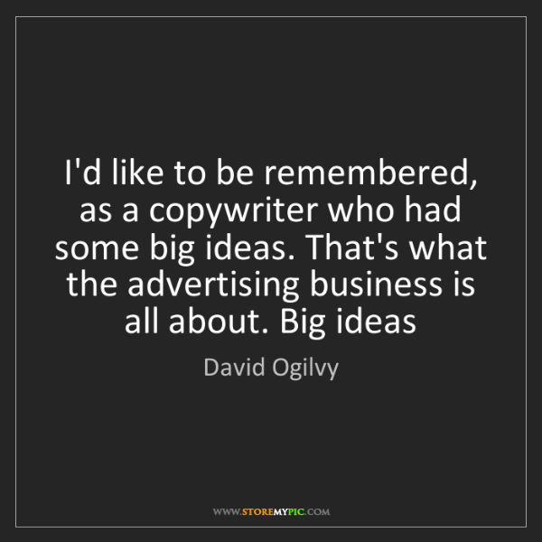 David Ogilvy: I'd like to be remembered, as a copywriter who had some...