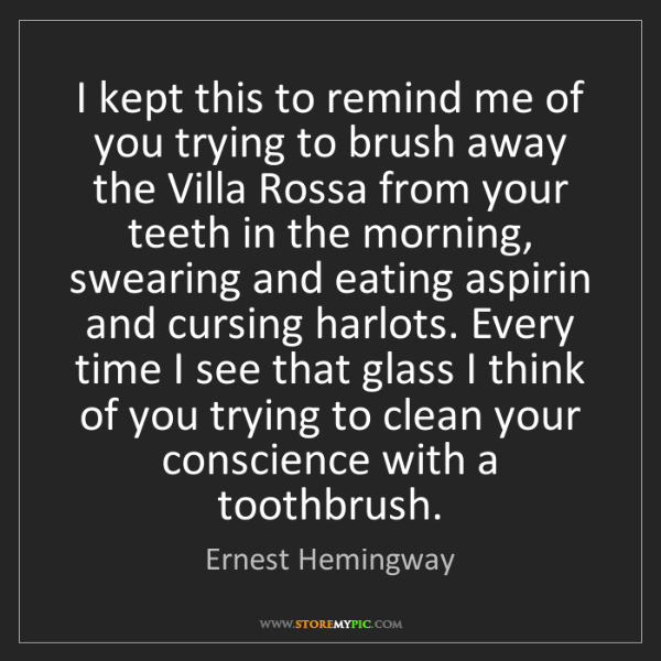 Ernest Hemingway: I kept this to remind me of you trying to brush away...