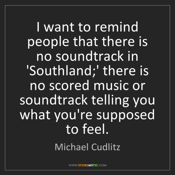 Michael Cudlitz: I want to remind people that there is no soundtrack in...