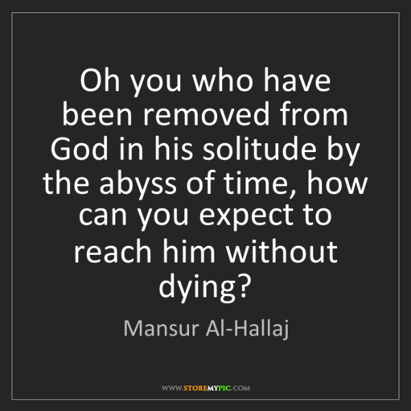 Mansur Al-Hallaj: Oh you who have been removed from God in his solitude...