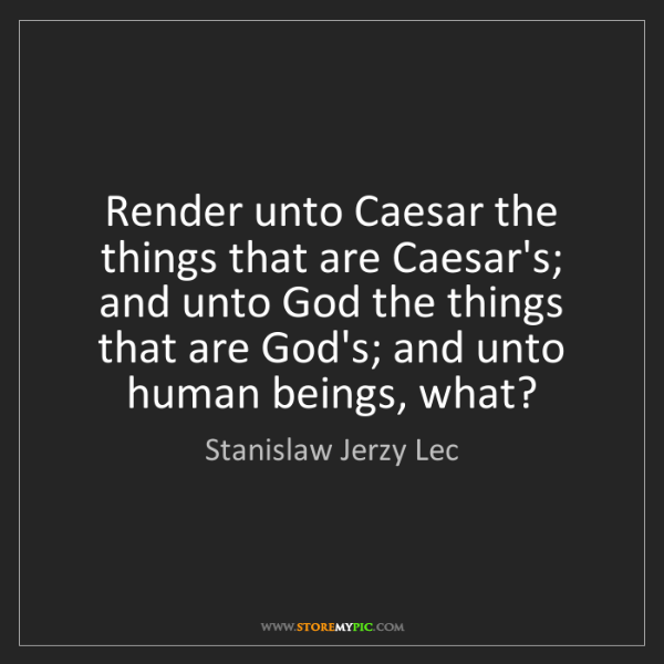 Stanislaw Jerzy Lec: Render unto Caesar the things that are Caesar's; and...