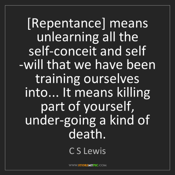C S Lewis: [Repentance] means unlearning all the self-conceit and...