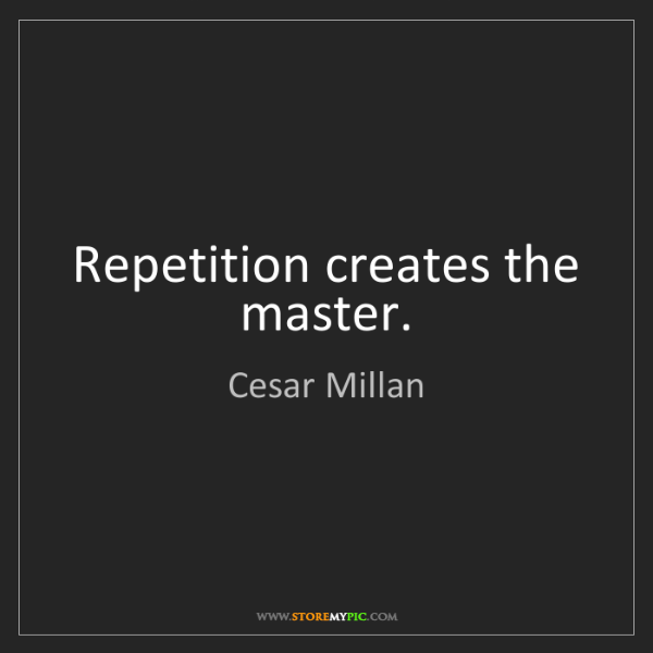 Cesar Millan: Repetition creates the master.