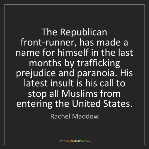 Rachel Maddow: The Republican front-runner, has made a name for himself...