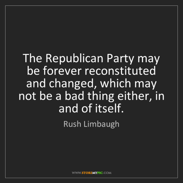 Rush Limbaugh: The Republican Party may be forever reconstituted and...
