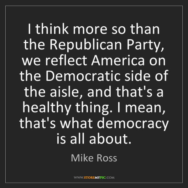 Mike Ross: I think more so than the Republican Party, we reflect...