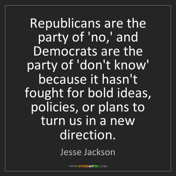 Jesse Jackson: Republicans are the party of 'no,' and Democrats are...