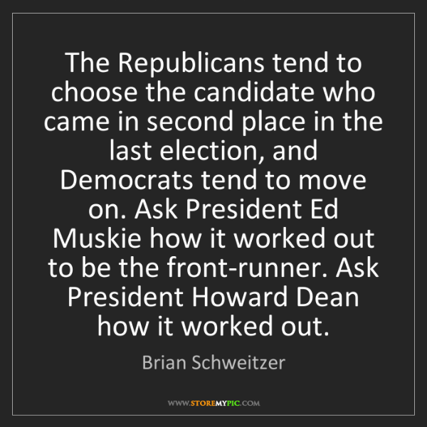 Brian Schweitzer: The Republicans tend to choose the candidate who came...