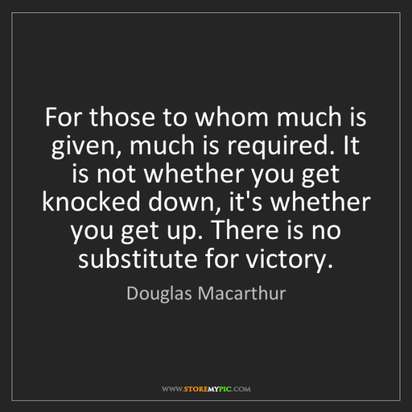 Douglas Macarthur: For those to whom much is given, much is required. It...