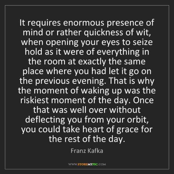 Franz Kafka: It requires enormous presence of mind or rather quickness...