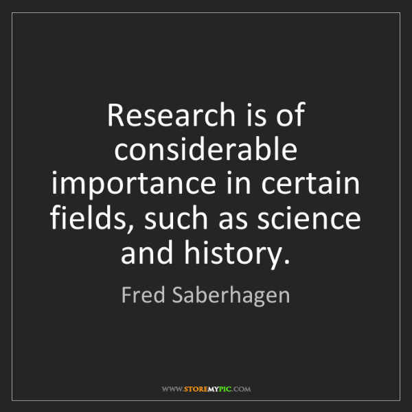 Fred Saberhagen: Research is of considerable importance in certain fields,...