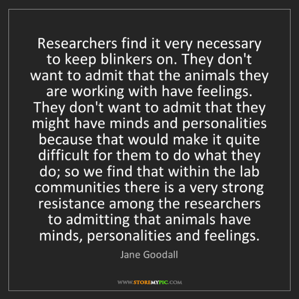 Jane Goodall: Researchers find it very necessary to keep blinkers on....