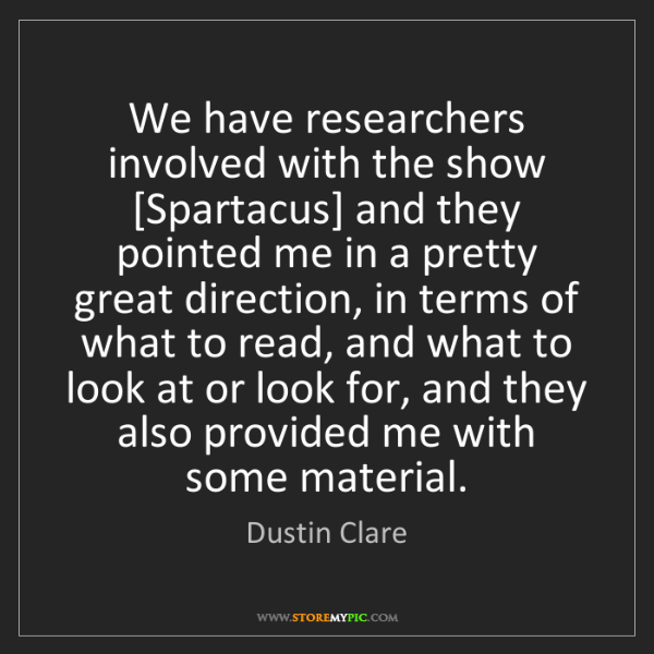 Dustin Clare: We have researchers involved with the show [Spartacus]...
