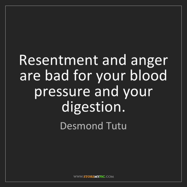 Desmond Tutu: Resentment and anger are bad for your blood pressure...