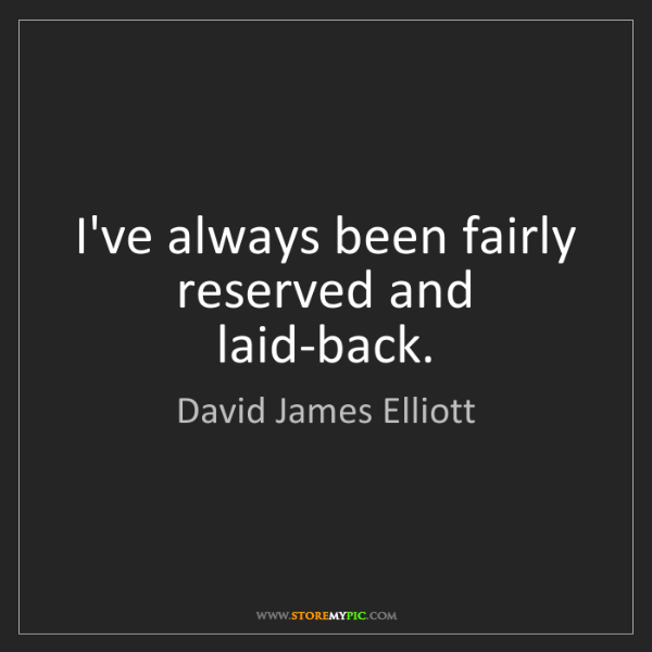 David James Elliott: I've always been fairly reserved and laid-back.