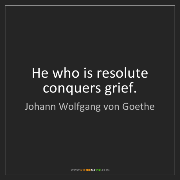 Johann Wolfgang von Goethe: He who is resolute conquers grief.