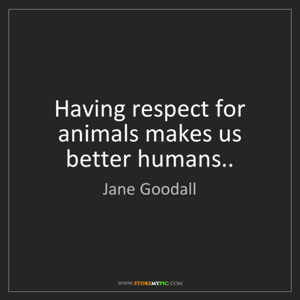 Jane Goodall: Having respect for animals makes us better humans..