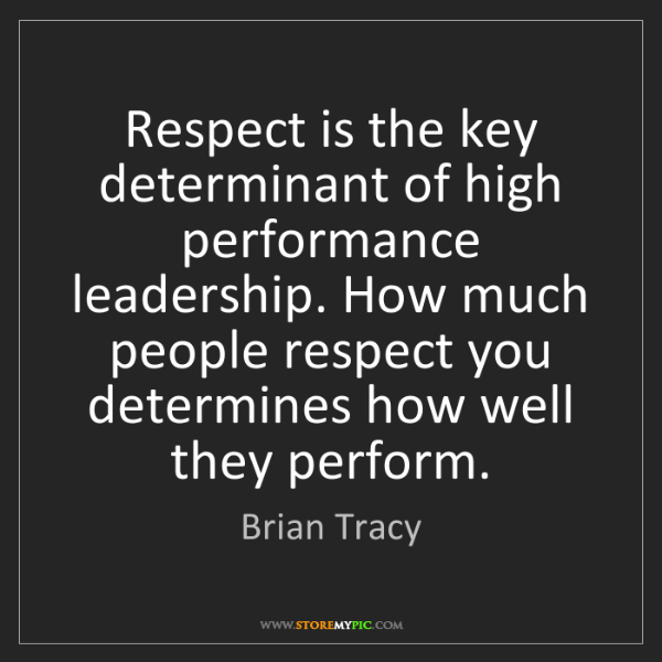 Brian Tracy: Respect is the key determinant of high performance leadership....