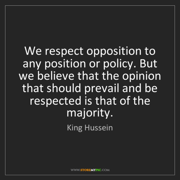 King Hussein: We respect opposition to any position or policy. But...