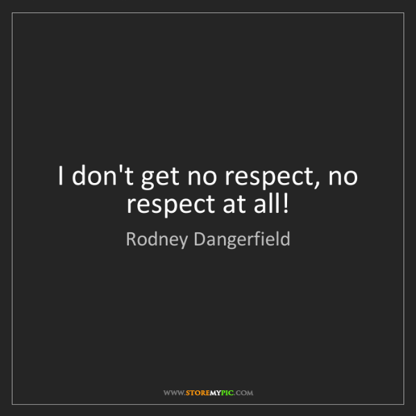 Rodney Dangerfield: I don't get no respect, no respect at all!
