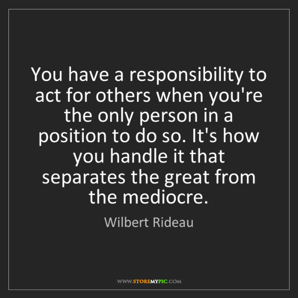 Wilbert Rideau: You have a responsibility to act for others when you're...