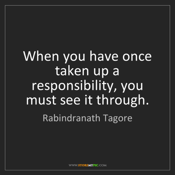 Rabindranath Tagore: When you have once taken up a responsibility, you must...